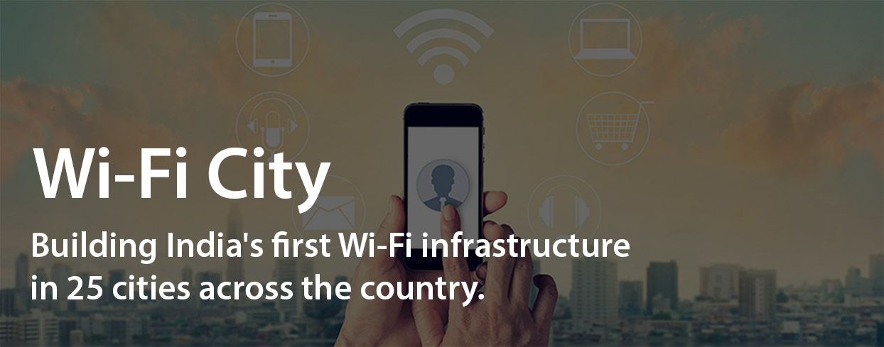 WiFi City - Building India's first Wi-Fi infrastructure in 25 cities across the country.